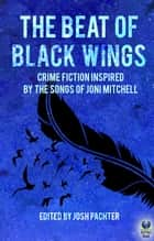 The Beat of Black Wings - Crime Fiction Inspired by the Songs of Joni Mitchell ebook by Josh Pachter
