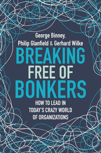 Breaking Free of Bonkers - How to Lead in Today's Crazy World of Organizations ebook by George Binney