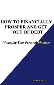 How to Financially Prosper and Get Out of Debt: Managing Your Personal Finances ebook by Jessol Salvo