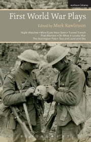 First World War Plays - Night Watches, Mine Eyes Have Seen, Tunnel Trench, Post Mortem, Oh What A Lovely War, The Accrington Pals, Sea and Land and Sky ebook by Dr Mark Rawlinson