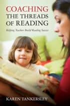 Coaching the Threads of Reading: Helping Teachers Build Reading Success ebook by Karen Tankersley