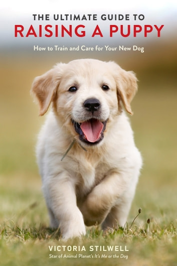 The Ultimate Guide to Raising a Puppy - How to Train and Care for Your New Dog eBook by Victoria Stilwell