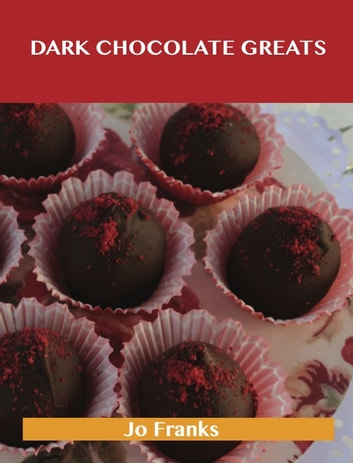 Dark Chocolate Greats: Delicious Dark Chocolate Recipes, The Top 48 Dark Chocolate Recipes ebook by Jo Franks