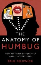 The Anatomy of Humbug - How to Think Differently About Advertising ebook by Paul Feldwick