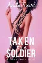 Taken by a Soldier: A BWWM Erotic Short ebook by Anita Swirl