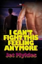 I Can't Fight This Feeling Anymore ebook by Jet Mykles
