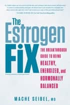 The Estrogen Fix - The Breakthrough Guide to Being Healthy, Energized, and Hormonally Balanced ebook by Mache Seibel
