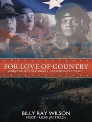 For Love of Country - Military are not Stupid Animals Nor Foreign Policy Pawns ebook by Billy Ray Wilson, MSGT, USAF