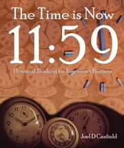 The Time is Now 11:59: Heretical Thinking for Tomorrow's Business ebook by Joel D Canfield