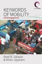 Keywords of Mobility - Critical Engagements ebook by Noel B. Salazar, Kiran Jayaram