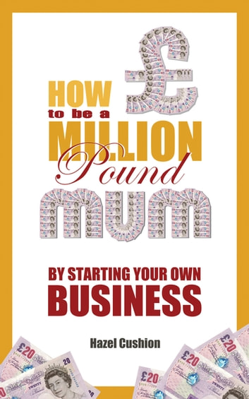 How To Be a Million Pound Mum - By Starting Your Own Business ebook by Mai Davies,Hazel Cushion