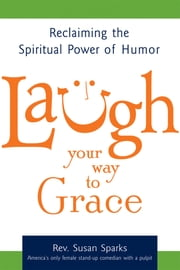 Laugh Your Way to Grace - Reclaiming the Spiritual Power of Humor ebook by Rev. Susan Sparks