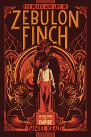 The Death and Life of Zebulon Finch, Volume One - At the Edge of Empire ebook by Daniel Kraus