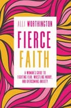 Fierce Faith - A Woman's Guide to Fighting Fear, Wrestling Worry, and Overcoming Anxiety ebook by Alli Worthington