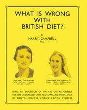 What Is Wrong with British Diet?: Being an Exposition of the Factors Responsible for the Undersized Jaws and Appalling Prevalence of Dental Disease Am ebook by Campbell, Harry