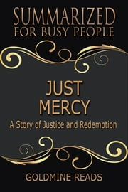 Summary: Just Mercy - Summarized for Busy People - Based on the Book by Bryan Stevenson ebook by Goldmine Reads