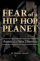Fear of a Hip-Hop Planet: America's New Dilemma ebook by D. Marvin Jones
