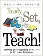 Ready, Set, Teach! - Training and Supporting Volunteers in Christian Education ebook by Delia Halverson