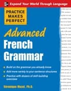 Practice Makes Perfect: Advanced French Grammar : All You Need to Know For Better Communication - All You Need to Know For Better Communication ebook by V�ronique Mazet