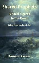 Shared Prophets - Biblical Figures In the Koran ebook by Bernard Payeur