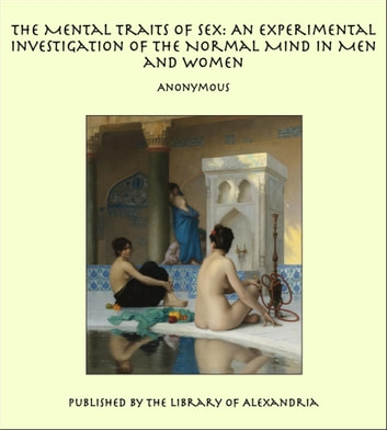The Mental Traits of Sex: An Experimental Investigation of the Normal Mind in Men and Women ebook by Anonymous