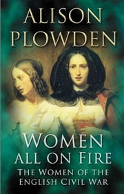 Women All On Fire - The Women of the English Civil War ebook by Alison Plowden