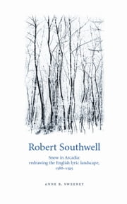 Robert Southwell: Snow in Arcadia: redrawing the English lyric landscape, 1586-95 ebook by Anne R. Sweeney