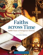 Faiths across Time: 5,000 Years of Religious History [4 volumes] - 5,000 Years of Religious History ebook by J. Gordon Melton