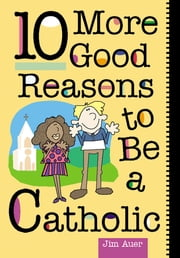 10 More Good Reasons to Be a Catholic ebook by Jim Auer