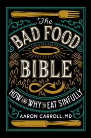 The Bad Food Bible - How and Why to Eat Sinfully ebook by Aaron Carroll