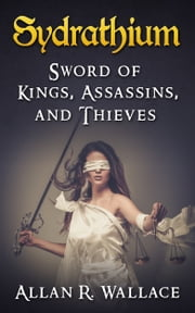 Sydrathium: Sword Of Kings, Assassins, and Thieves ebook by Allan R. Wallace