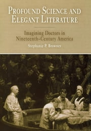 Profound Science and Elegant Literature - Imagining Doctors in Nineteenth-Century America ebook by Stephanie P. Browner