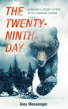 The Twenty-Ninth Day - Surviving a Grizzly Attack in the Canadian Tundra ebook by Alex Messenger