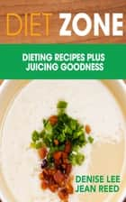 Diet Zone: Dieting Recipes plus Juicing Goodness ebook by Denise Lee,Jean Reed