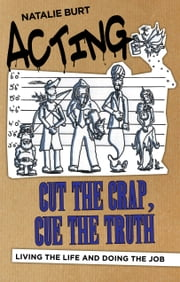 Acting: Cut the Crap, Cue the Truth - Living the Life and Doing the Job ebook by Natalie Burt