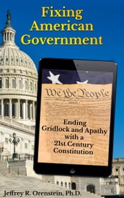 Fixing American Government - Ending Gridlock and Apathy with a 21st Century Constitution ebook by Jeffrey R. Orenstein, Ph.D.