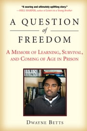 A Question of Freedom - A Memoir of Learning, Survival, and Coming of Age in Prison ebook by Dwayne Betts