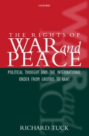 The Rights of War and Peace: Political Thought and the International Order from Grotius to Kant ebook by Richard Tuck