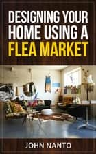 Designing Your Home Using A Flea Market ebook by John Nanto
