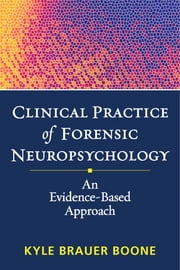 Clinical Practice of Forensic Neuropsychology - An Evidence-Based Approach ebook by Kyle Brauer Boone, PhD, ABPP, ABCN