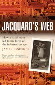 Jacquard's Web - How a hand-loom led to the birth of the information age ebook by James Essinger