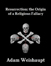 Resurrection: The Origin of a Religious Fallacy ebook by Adam Weishaupt