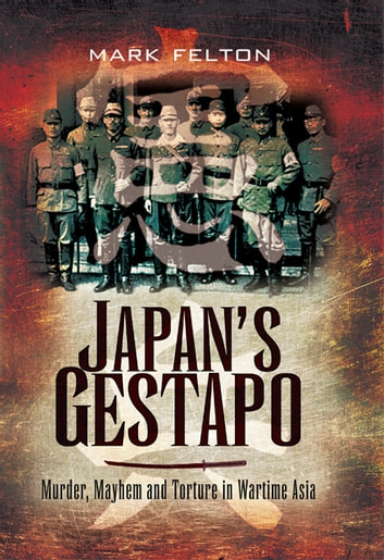 Japan's Gestapo - Murder, Mayhem and Torture in Wartime Asia ebook by Felton, Mark