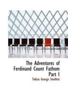 The Adventures Of Ferdinand Count Fathom, Part I. ebook by Tobias Smollett
