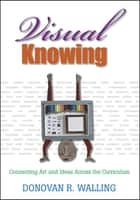 Visual Knowing - Connecting Art and Ideas Across the Curriculum ebook by Mr. Donovan R. Walling