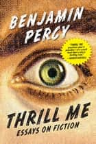 Thrill Me - Essays on Fiction ebook by Benjamin Percy