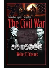 Conviction Against Convention - The Civil War ebook by Walter F. Urbanek
