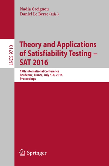 Theory and Applications of Satisfiability Testing – SAT 2016 - 19th International Conference, Bordeaux, France, July 5-8, 2016, Proceedings ebook by