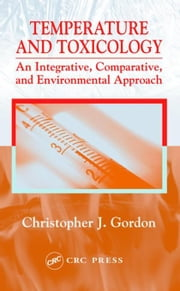 Temperature and Toxicology: An Integrative, Comparative, and Environmental Approach ebook by Gordon, Christopher J.