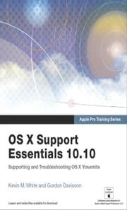 Apple Pro Training Series: OS X Support Essentials 10.10: Supporting and Troubleshooting OS X Yosemite ebook by White, Kevin M.